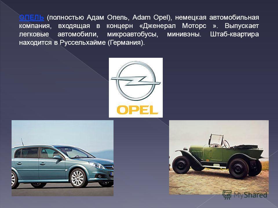 ОПЕЛЬ (полностью Адам Опель, Adam Opel), немецкая автомобильная компания, входящая в концерн «Дженерал Моторс ». Выпускает легковые автомобили, микроавтобусы, минивэны. Штаб-квартира находится в Руссельхайме (Германия).