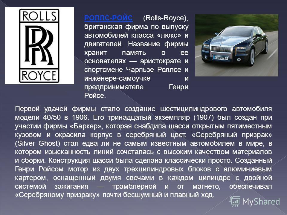 РОЛЛС-РОЙС (Rolls-Royce), британская фирма по выпуску автомобилей класса «люкс» и двигателей. Название фирмы хранит память о ее основателях аристократе и спортсмене Чарльзе Роллсе и инженере-самоучке и предпринимателе Генри Ройсе. Первой удачей фирмы