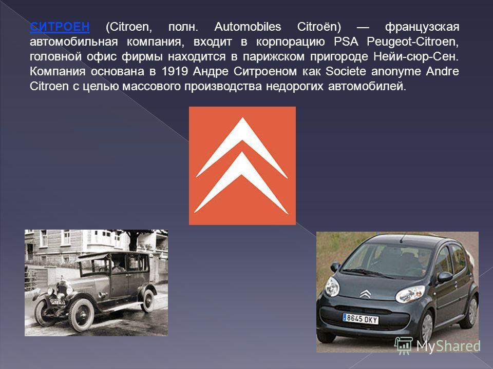 СИТРОЕН (Citroen, полн. Automobiles Citroёn) французская автомобильная компания, входит в корпорацию PSA Peugeot-Citroen, головной офис фирмы находится в парижском пригороде Нейи-сюр-Сен. Компания основана в 1919 Андре Ситроеном как Societe anonyme A