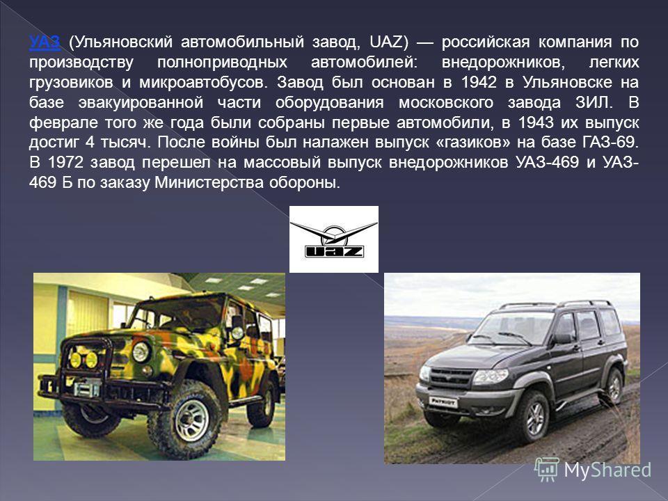УАЗ (Ульяновский автомобильный завод, UAZ) российская компания по производству полноприводных автомобилей: внедорожников, легких грузовиков и микроавтобусов. Завод был основан в 1942 в Ульяновске на базе эвакуированной части оборудования московского