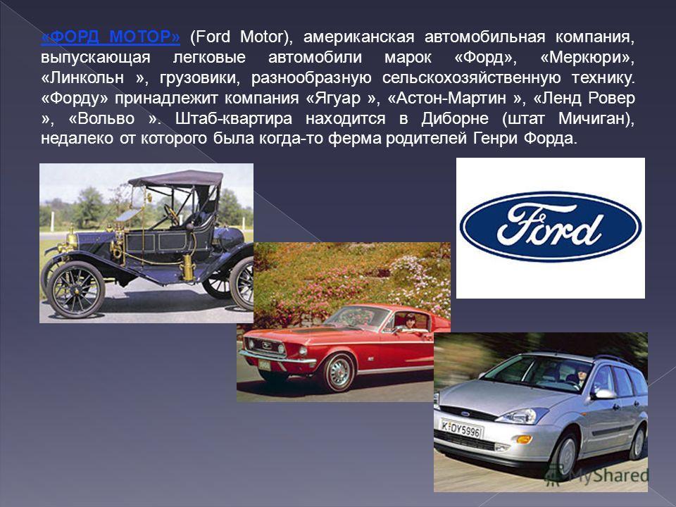 «ФОРД МОТОР» (Ford Motor), американская автомобильная компания, выпускающая легковые автомобили марок «Форд», «Меркюри», «Линкольн », грузовики, разнообразную сельскохозяйственную технику. «Форду» принадлежит компания «Ягуар », «Астон-Мартин », «Ленд