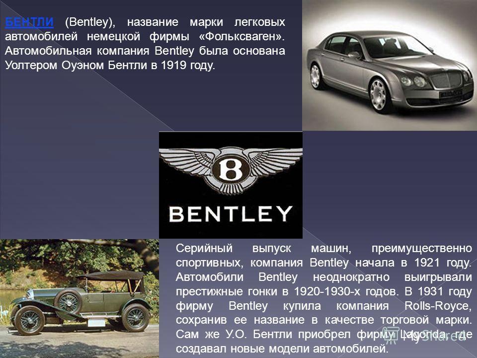 БЕНТЛИ (Bentley), название марки легковых автомобилей немецкой фирмы «Фольксваген». Автомобильная компания Bentley была основана Уолтером Оуэном Бентли в 1919 году. Серийный выпуск машин, преимущественно спортивных, компания Bentley начала в 1921 год