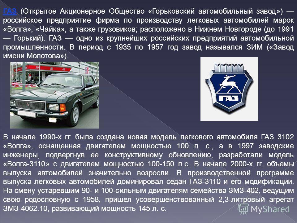 ГАЗ (Открытое Акционерное Общество «Горьковский автомобильный завод») российское предприятие фирма по производству легковых автомобилей марок «Волга», «Чайка», а также грузовиков; расположено в Нижнем Новгороде (до 1991 Горький). ГАЗ одно из крупнейш
