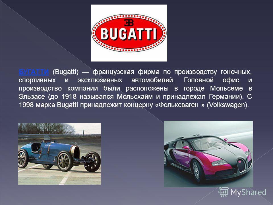БУГАТТИ (Bugatti) французская фирма по производству гоночных, спортивных и эксклюзивных автомобилей. Головной офис и производство компании были расположены в городе Мольсеме в Эльзасе (до 1918 назывался Мольсхайм и принадлежал Германии). С 1998 марка
