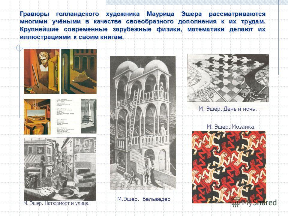 Гравюры голландского художника Маурица Эшера рассматриваются многими учёными в качестве своеобразного дополнения к их трудам. Крупнейшие современные зарубежные физики, математики делают их иллюстрациями к своим книгам. М.Эшер. Бельведер М. Эшер. Моза