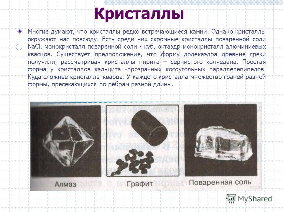 Кристаллы Многие думают, что кристаллы редко встречающиеся камни. Однако кристаллы окружают нас повсюду. Есть среди них скромные кристаллы поваренной соли NaCl, монокристалл поваренной соли - куб, октаэдр монокристалл алюминиевых квасцов. Существует