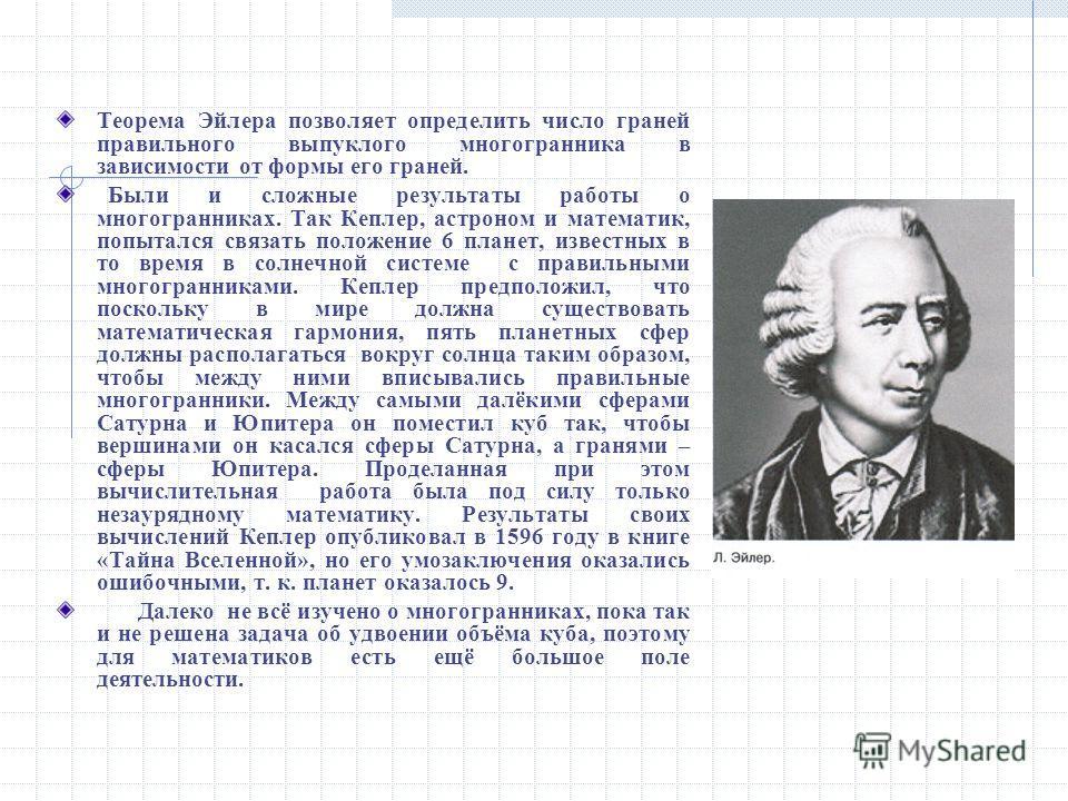 Теорема Эйлера позволяет определить число граней правильного выпуклого многогранника в зависимости от формы его граней. Были и сложные результаты работы о многогранниках. Так Кеплер, астроном и математик, попытался связать положение 6 планет, известн