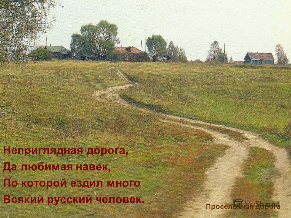 Неприглядная дорога, Да любимая навек, По которой ездил много Всякий русский человек. Просёлочная дорога