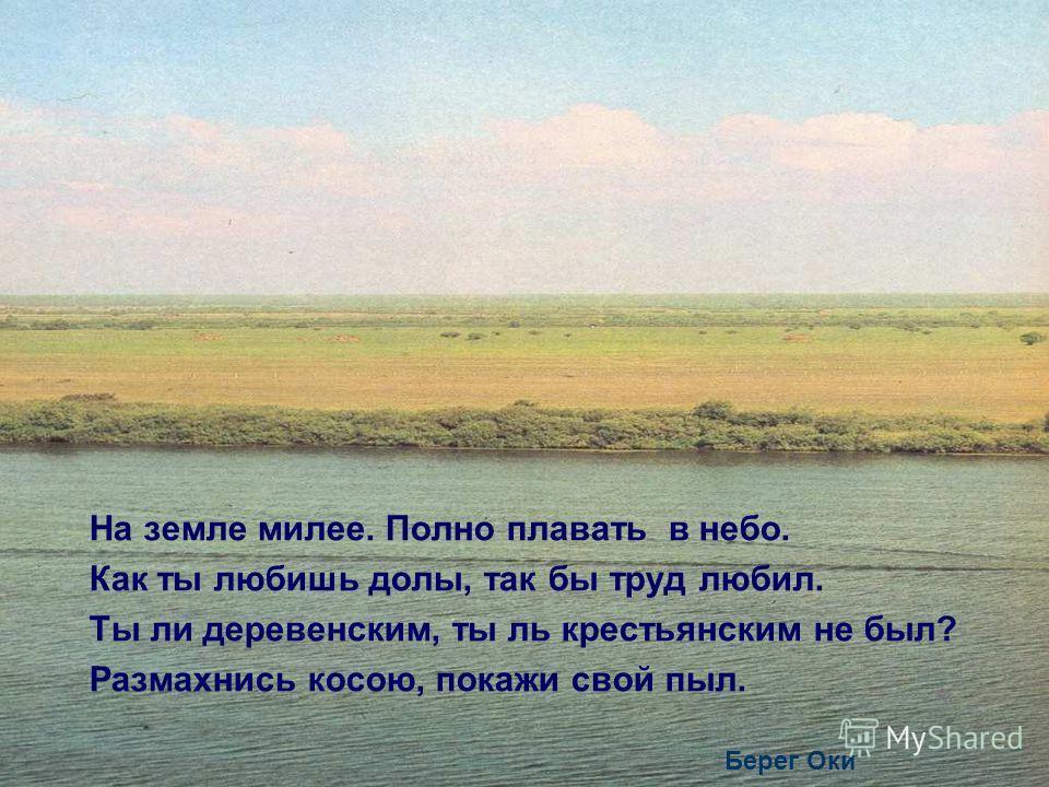 На земле милее. Полно плавать в небо. Как ты любишь долы, так бы труд любил. Ты ли деревенским, ты ль крестьянским не был? Размахнись косою, покажи свой пыл. Берег Оки