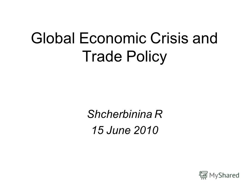 Global Economic Crisis and Trade Policy Shcherbinina R 15 June 2010