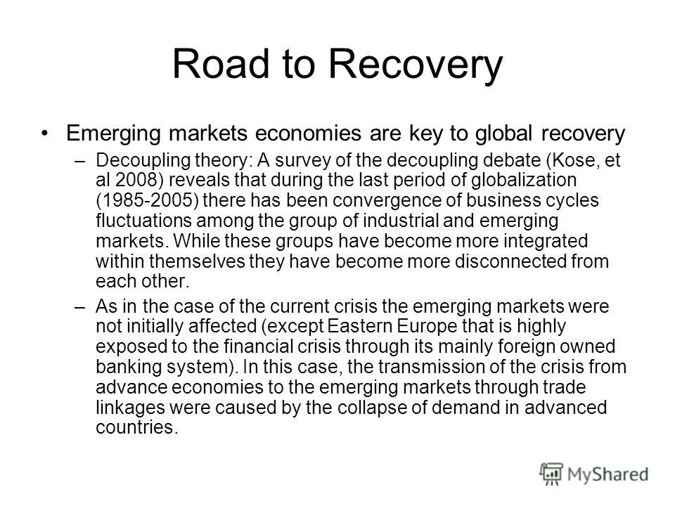 Road to Recovery Emerging markets economies are key to global recovery –Decoupling theory: A survey of the decoupling debate (Kose, et al 2008) reveals that during the last period of globalization (1985-2005) there has been convergence of business cy