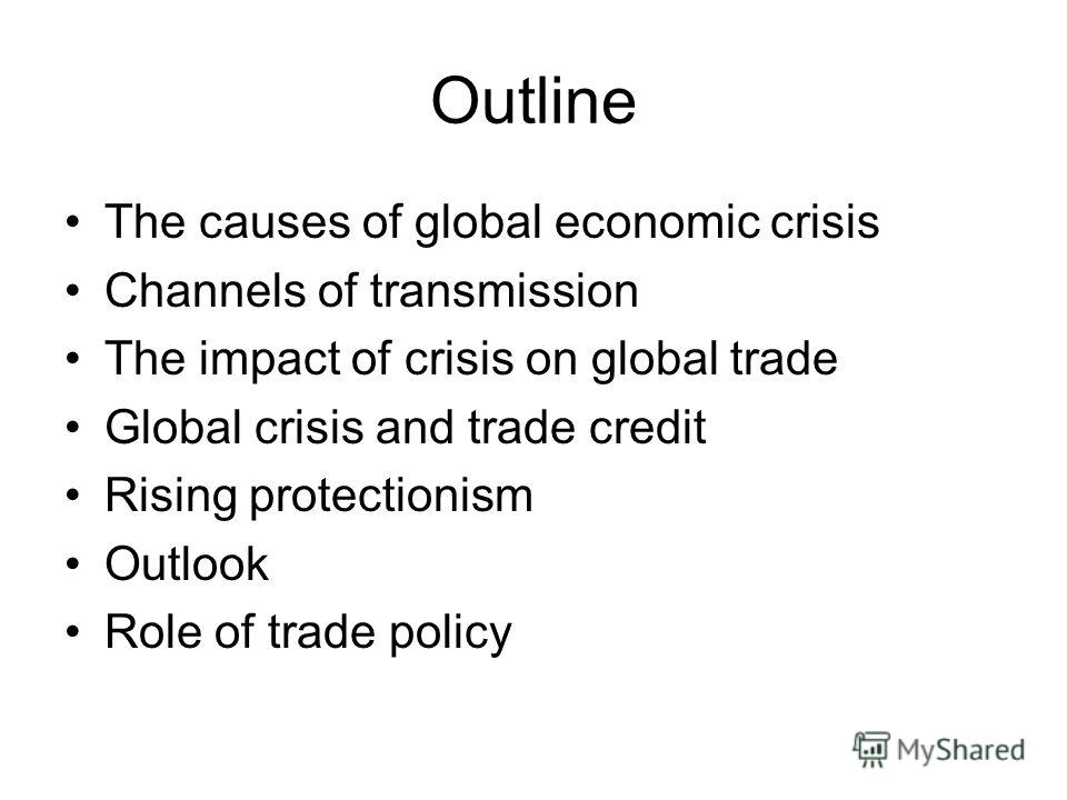 Outline The causes of global economic crisis Channels of transmission The impact of crisis on global trade Global crisis and trade credit Rising protectionism Outlook Role of trade policy