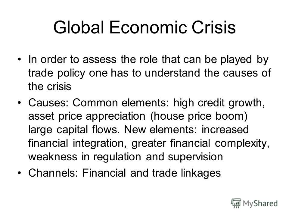 Global Economic Crisis In order to assess the role that can be played by trade policy one has to understand the causes of the crisis Causes: Common elements: high credit growth, asset price appreciation (house price boom) large capital flows. New ele