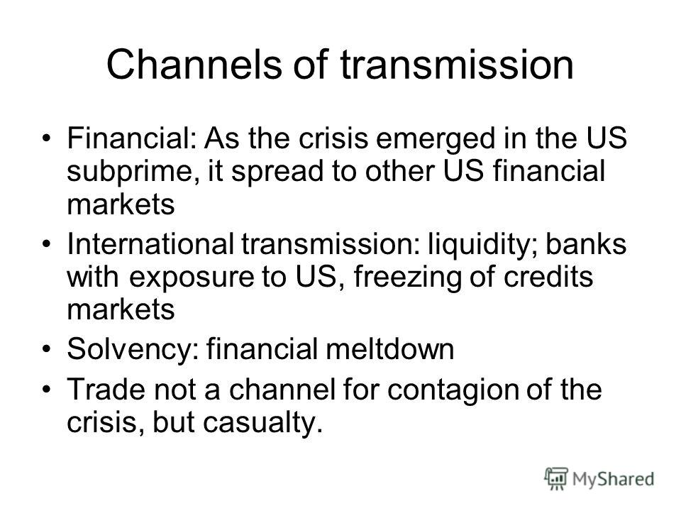 Channels of transmission Financial: As the crisis emerged in the US subprime, it spread to other US financial markets International transmission: liquidity; banks with exposure to US, freezing of credits markets Solvency: financial meltdown Trade not