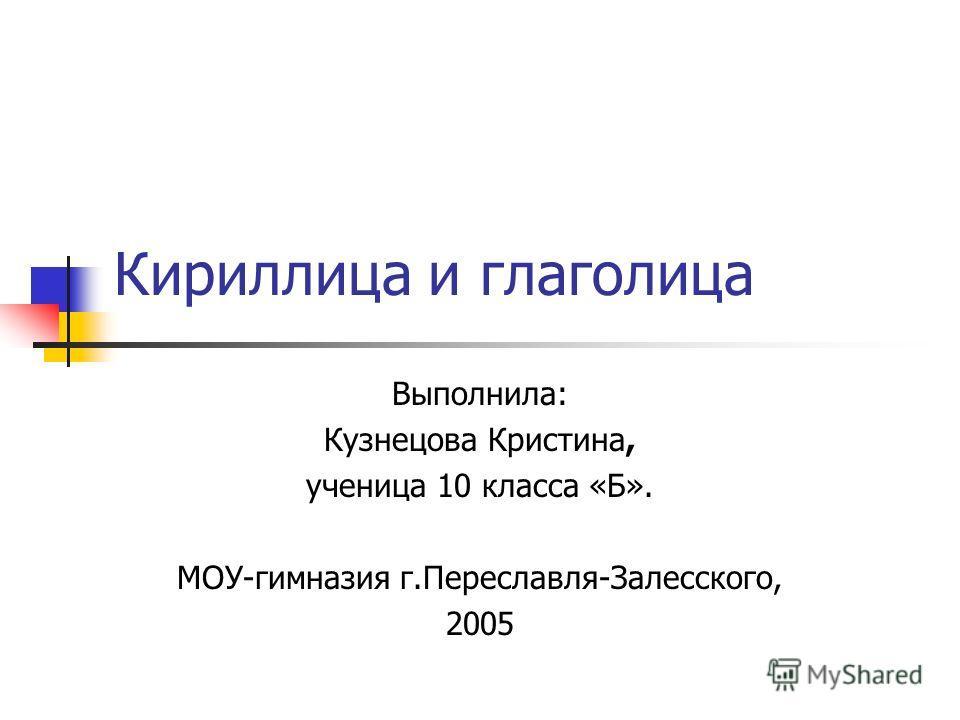 Кириллица и глаголица Выполнила: Кузнецова Кристина, ученица 10 класса «Б». МОУ-гимназия г.Переславля-Залесского, 2005