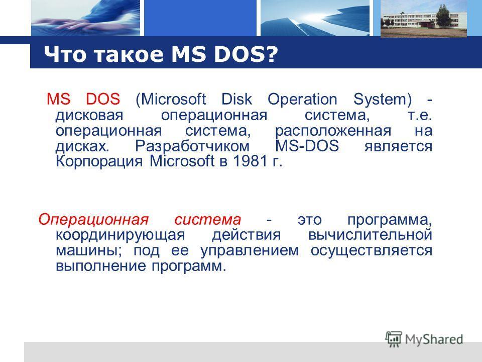 L o g o Что такое MS DOS? MS DOS (Microsoft Disk Operation System) - дисковая операционная система, т.е. операционная система, расположенная на дисках. Разработчиком MS-DOS является Корпорация Microsoft в 1981 г. Операционная система - это программа,