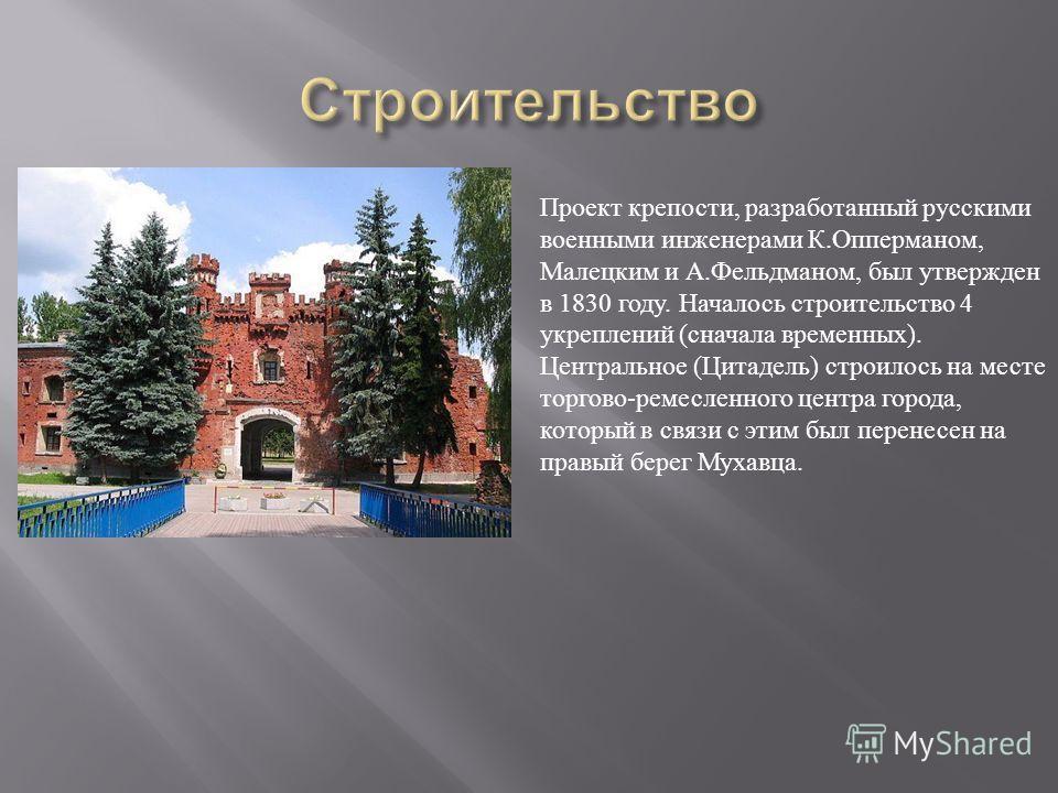 Проект крепости, разработанный русскими военными инженерами К.Опперманом, Малецким и А.Фельдманом, был утвержден в 1830 году. Началось строительство 4 укреплений (сначала временных). Центральное (Цитадель) строилось на месте торгово-ремесленного цент
