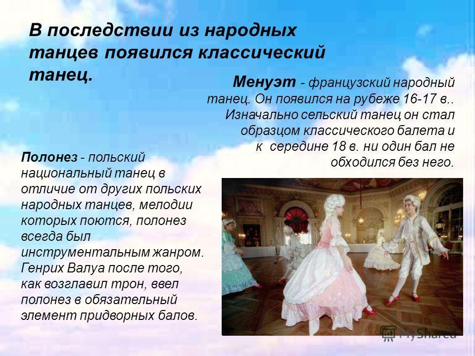 В последствии из народных танцев появился классический танец. Менуэт - французский народный танец. Он появился на рубеже 16-17 в.. Изначально сельский танец он стал образцом классического балета и к середине 18 в. ни один бал не обходился без него. П