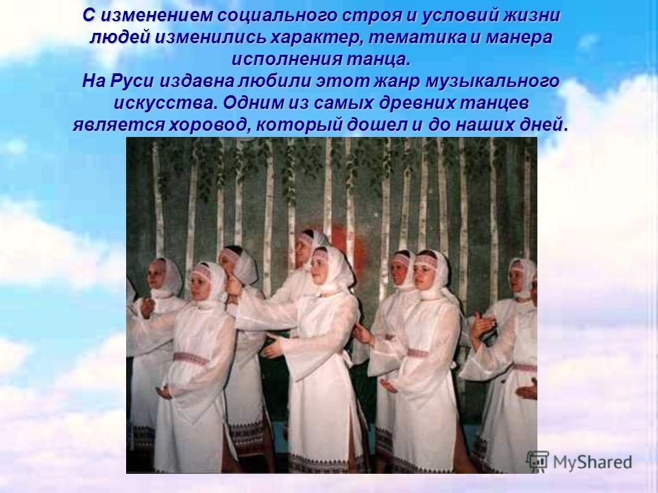 С изменением социального строя и условий жизни людей изменились характер, тематика и манера исполнения танца. На Руси издавна любили этот жанр музыкального искусства. Одним из самых древних танцев является хоровод, который дошел и до наших дней.