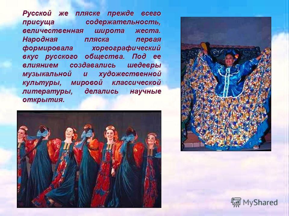 Русской же пляске прежде всего присуща содержательность, величественная широта жеста. Народная пляска первая формировала хореографический вкус русского общества. Под ее влиянием создавались шедевры музыкальной и художественной культуры, мировой класс