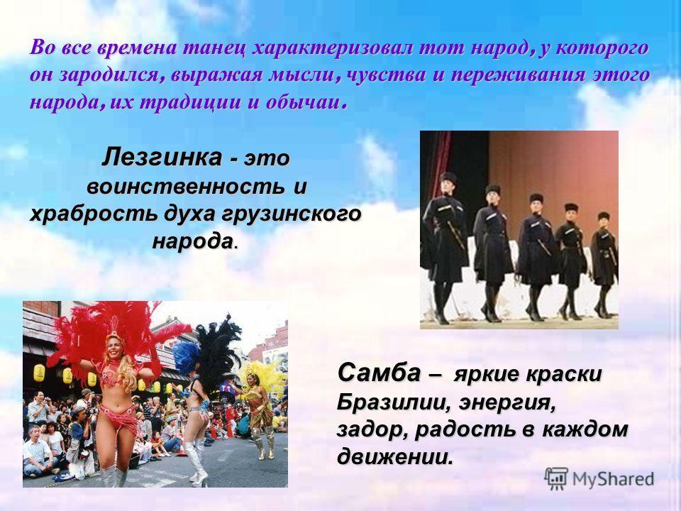 Во все времена танец характеризовал тот народ, у которого он зародился, выражая мысли, чувства и переживания этого народа, их традиции и обычаи. Лезгинка - это воинственность и храбрость духа грузинского народа. Самба – яркие краски Бразилии, энергия