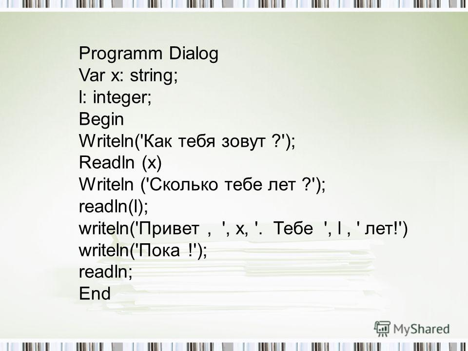 Programm Dialog Var x: string; l: integer; Begin Writeln('Как тебя зовут ?'); Readln (x) Writeln ('Сколько тебе лет ?'); readln(l); writeln('Привет, ', x, '. Тебе ', l, ' лет!') writeln('Пока !'); readln; End