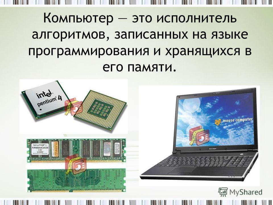 Компьютер это исполнитель алгоритмов, записанных на языке программирования и хранящихся в его памяти.