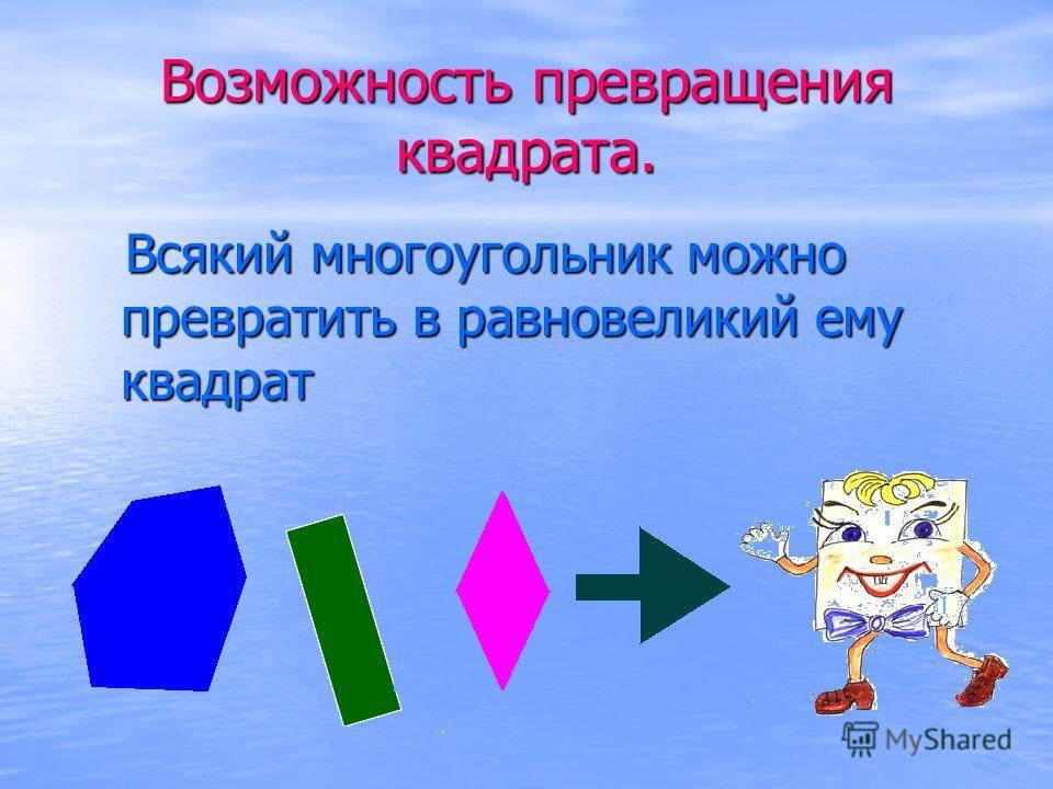 Возможность превращения квадрата. Всякий многоугольник можно превратить в равновеликий ему квадрат Всякий многоугольник можно превратить в равновеликий ему квадрат