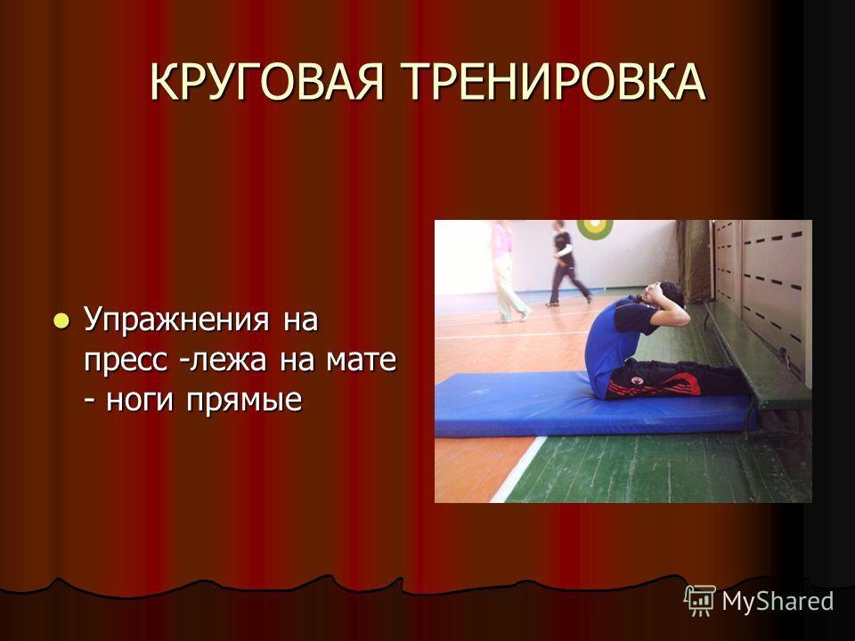 КРУГОВАЯ ТРЕНИРОВКА Упражнения на пресс -лежа на мате - ноги прямые Упражнения на пресс -лежа на мате - ноги прямые