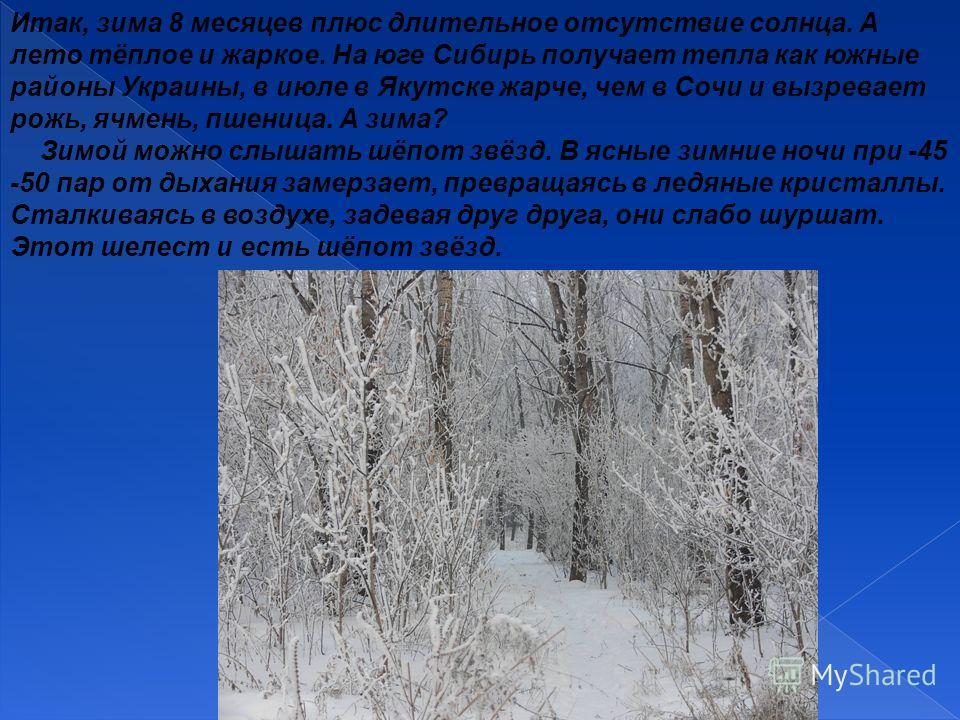 Итак, зима 8 месяцев плюс длительное отсутствие солнца. А лето тёплое и жаркое. На юге Сибирь получает тепла как южные районы Украины, в июле в Якутске жарче, чем в Сочи и вызревает рожь, ячмень, пшеница. А зима? Зимой можно слышать шёпот звёзд. В яс