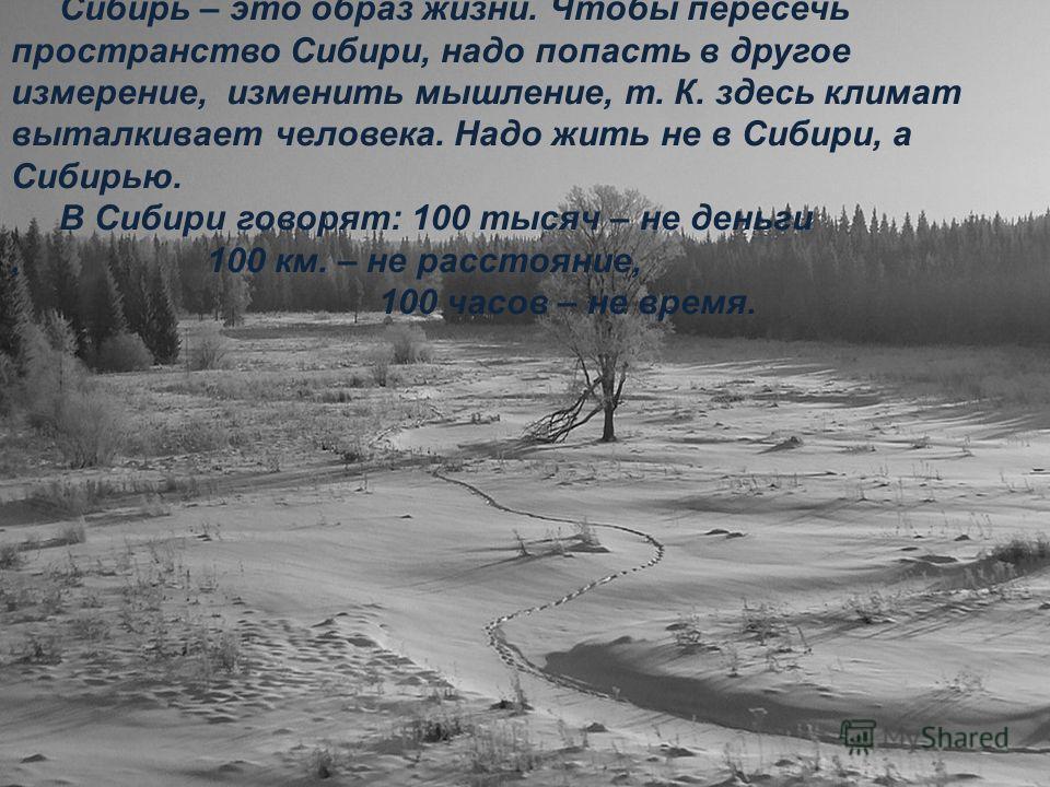Сибирь – это образ жизни. Чтобы пересечь пространство Сибири, надо попасть в другое измерение, изменить мышление, т. К. здесь климат выталкивает человека. Надо жить не в Сибири, а Сибирью. В Сибири говорят: 100 тысяч – не деньги, 100 км. – не расстоя