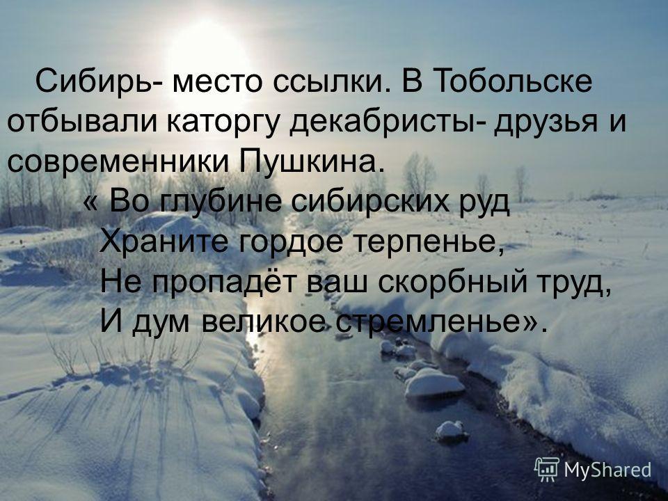 Сибирь- место ссылки. В Тобольске отбывали каторгу декабристы- друзья и современники Пушкина. « Во глубине сибирских руд Храните гордое терпенье, Не пропадёт ваш скорбный труд, И дум великое стремленье».