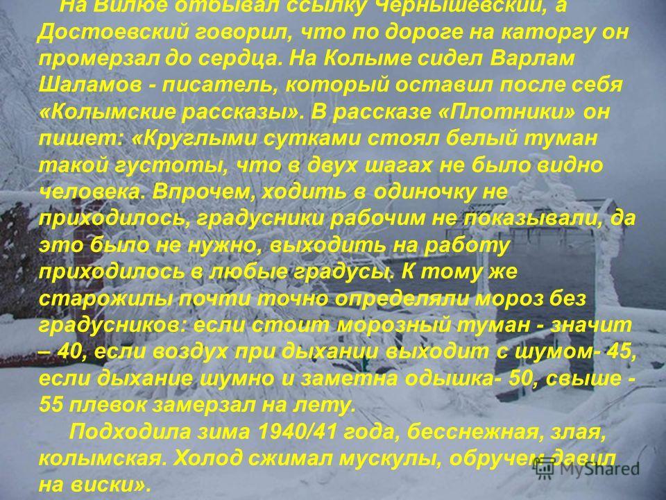На Вилюе отбывал ссылку Чернышевский, а Достоевский говорил, что по дороге на каторгу он промерзал до сердца. На Колыме сидел Варлам Шаламов - писатель, который оставил после себя «Колымские рассказы». В рассказе «Плотники» он пишет: «Круглыми суткам
