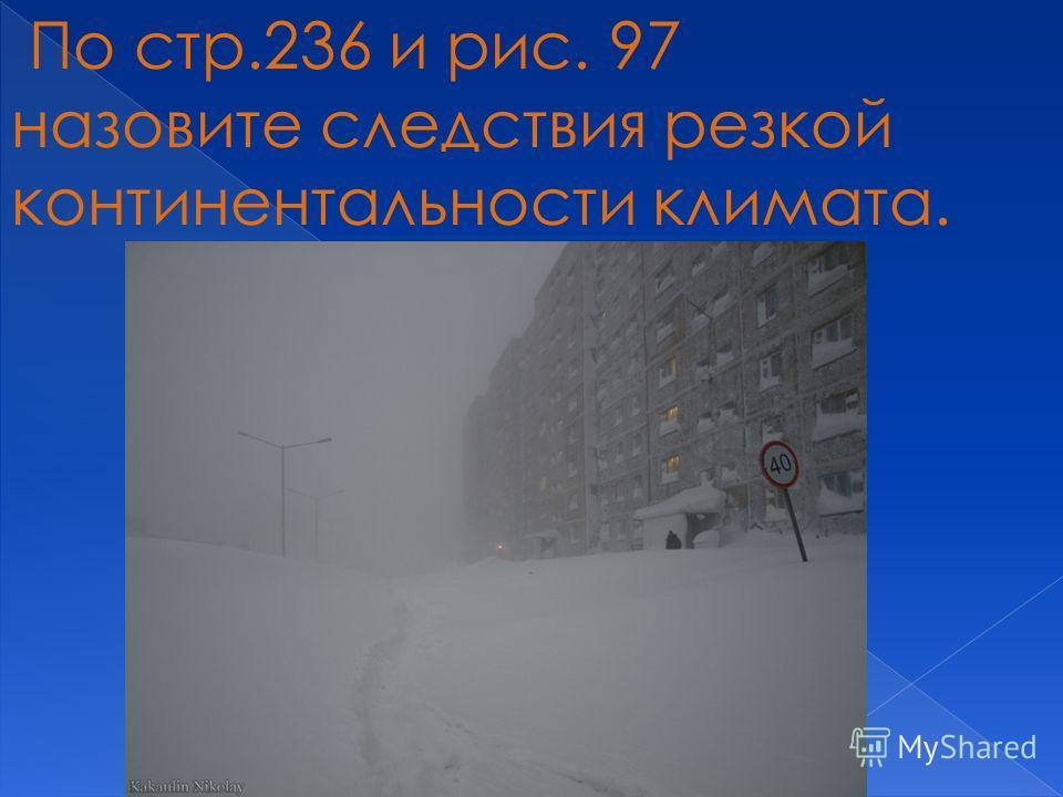 По стр.236 и рис. 97 назовите следствия резкой континентальности климата.