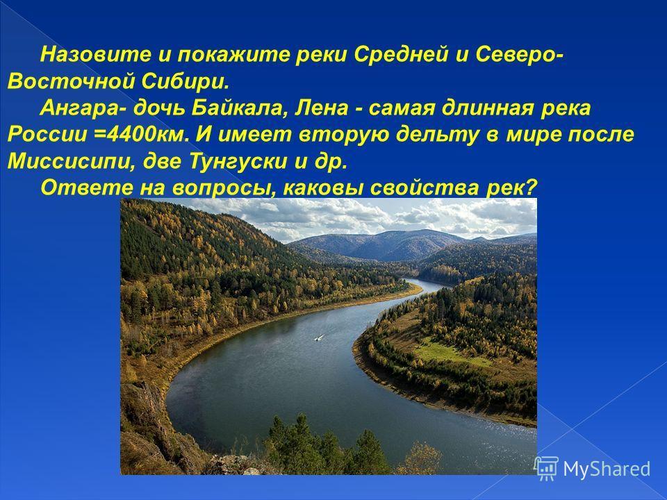Назовите и покажите реки Средней и Северо- Восточной Сибири. Ангара- дочь Байкала, Лена - самая длинная река России =4400км. И имеет вторую дельту в мире после Миссисипи, две Тунгуски и др. Ответе на вопросы, каковы свойства рек?