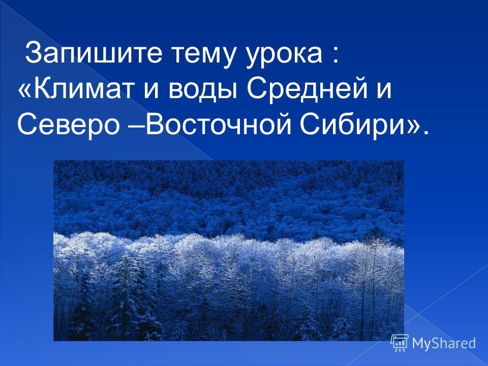 Запишите тему урока : «Климат и воды Средней и Северо –Восточной Сибири».