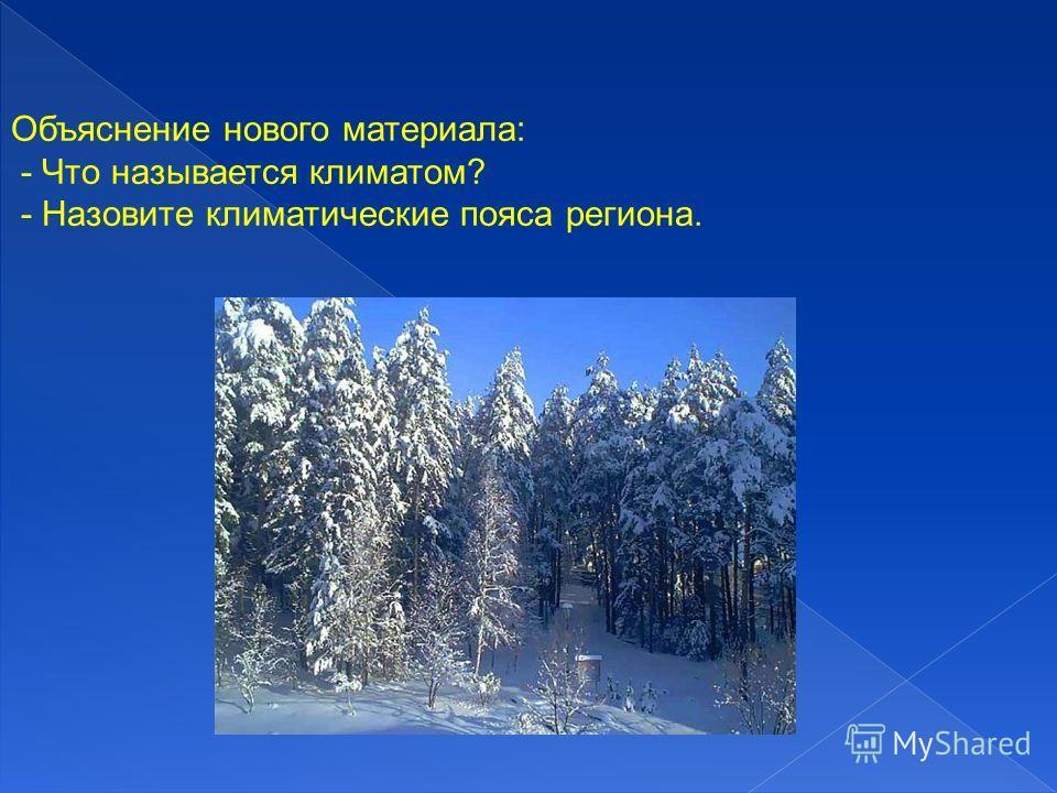 Объяснение нового материала: - Что называется климатом? - Назовите климатические пояса региона.