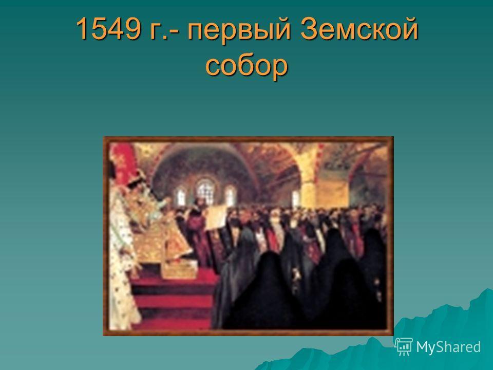 1549 г.- первый Земской собор