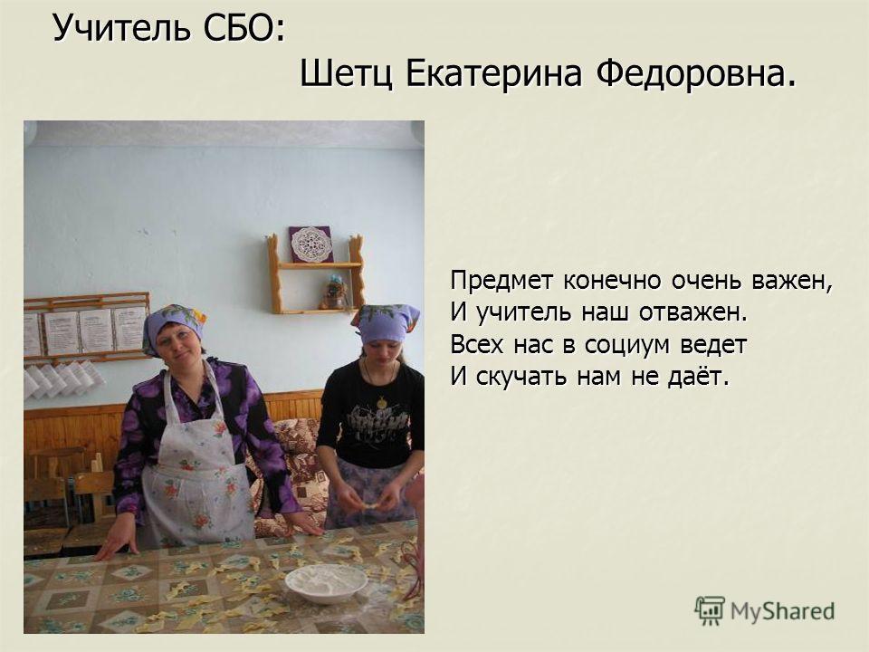 Учитель СБО: Шетц Екатерина Федоровна. Предмет конечно очень важен, И учитель наш отважен. Всех нас в социум ведет И скучать нам не даёт.