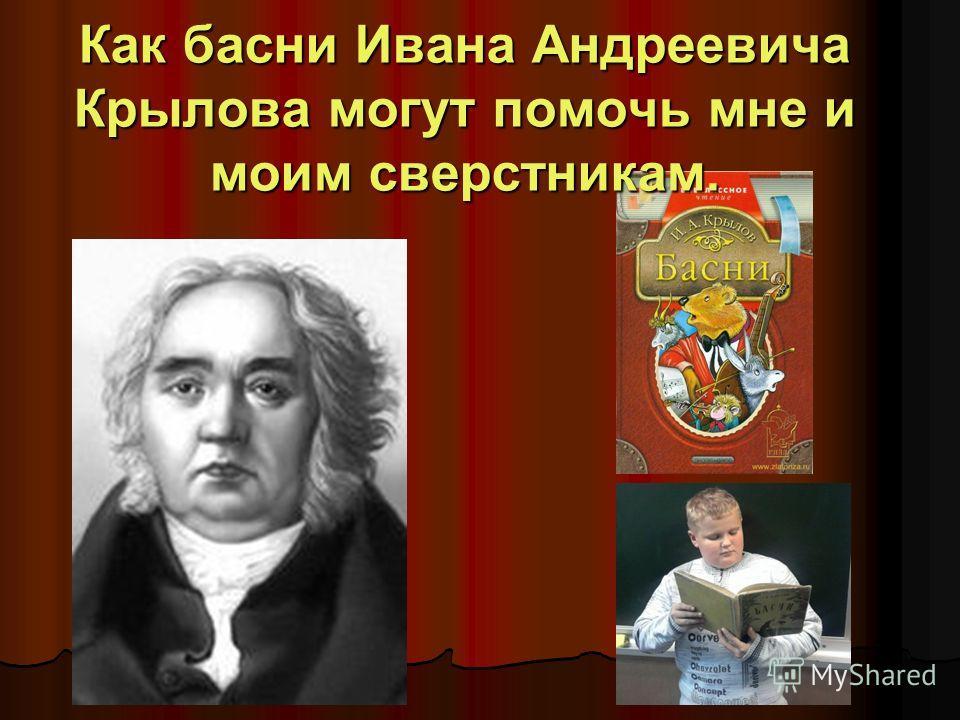 Как басни Ивана Андреевича Крылова могут помочь мне и моим сверстникам.