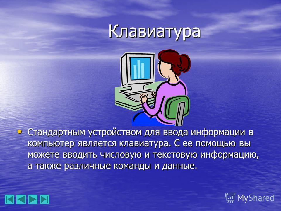 Клавиатура Стандартным устройством для ввода информации в компьютер является клавиатура. С ее помощью вы можете вводить числовую и текстовую информацию, а также различные команды и данные. Стандартным устройством для ввода информации в компьютер явля