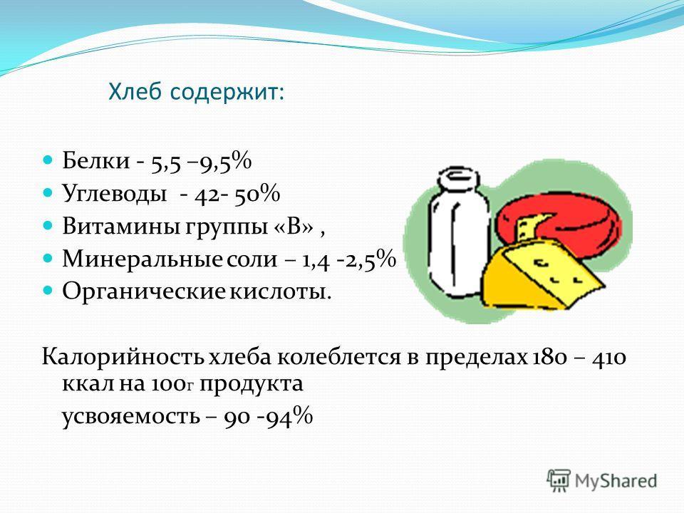 Хлеб содержит: Белки - 5,5 –9,5% Углеводы - 42- 50% Витамины группы «В», Минеральные соли – 1,4 -2,5% Органические кислоты. Калорийность хлеба колеблется в пределах 180 – 410 ккал на 100 г продукта усвояемость – 90 -94%