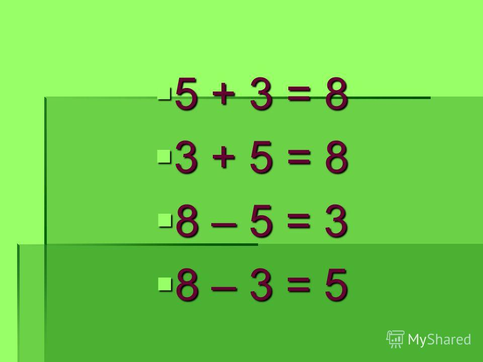 5 + 3 = 8 5 + 3 = 8 3 + 5 = 8 3 + 5 = 8 8 – 5 = 3 8 – 5 = 3 8 – 3 = 5 8 – 3 = 5