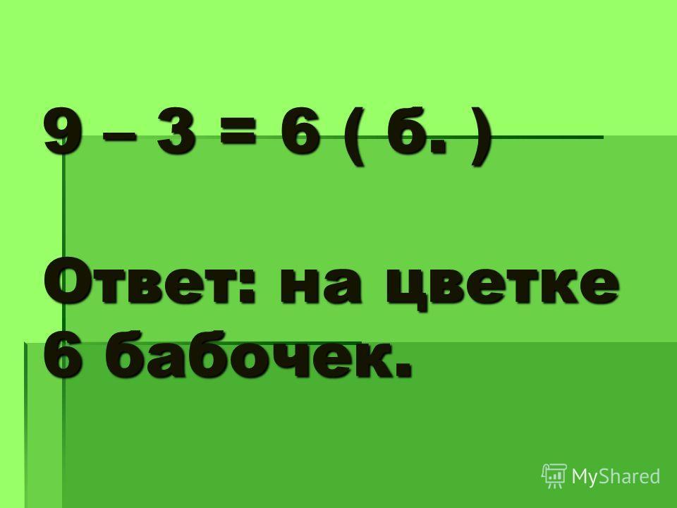 9 – 3 = 6 ( б. ) Ответ: на цветке 6 бабочек.