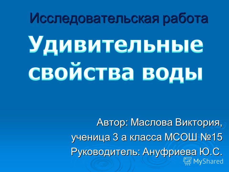 Исследовательская работа Автор: Маслова Виктория, ученица 3 а класса МСОШ 15 Руководитель: Ануфриева Ю.С.
