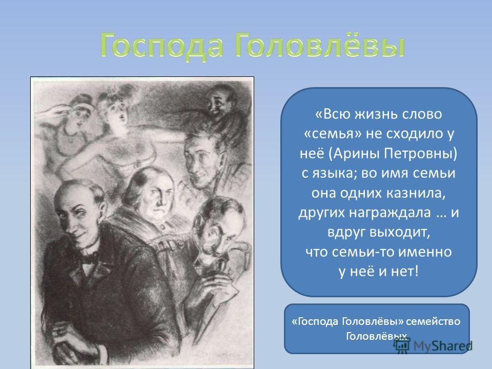 «Всю жизнь слово «семья» не сходило у неё (Арины Петровны) с языка; во имя семьи она одних казнила, других награждала … и вдруг выходит, что семьи-то именно у неё и нет! «Господа Головлёвы» семейство Головлёвых