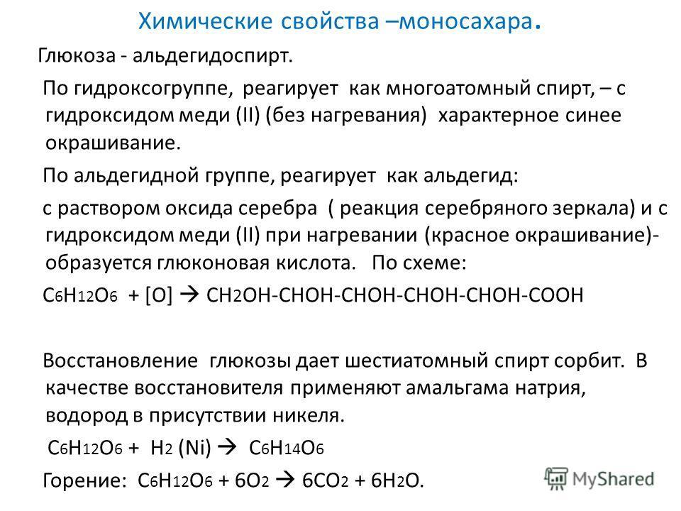 Химические свойства –моносахара. Глюкоза - альдегидоспирт. По гидроксогруппе, реагирует как многоатомный спирт, – с гидроксидом меди (II) (без нагревания) характерное синее окрашивание. По альдегидной группе, реагирует как альдегид: с раствором оксид