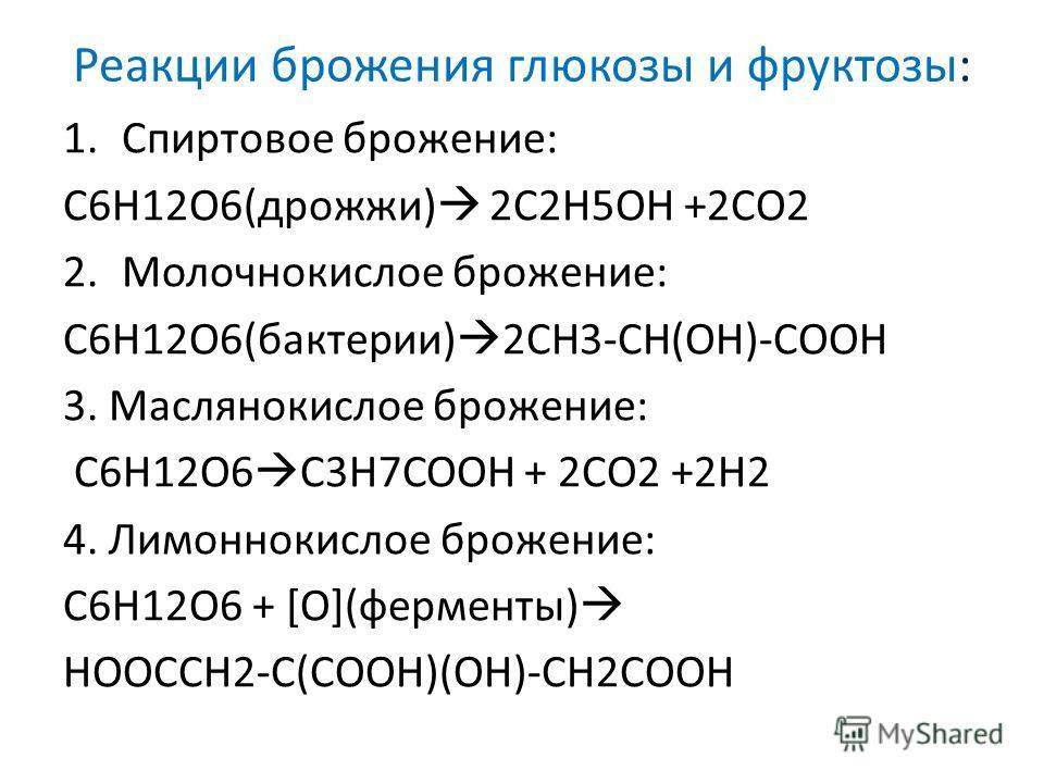 Реакции брожения глюкозы и фруктозы: 1.Спиртовое брожение: С6H12O6(дрожжи) 2C2H5OH +2CO2 2.Молочнокислое брожение: С6H12O6(бактерии) 2CH3-CH(OH)-COOH 3. Маслянокислое брожение: С6H12O6 C3H7COOH + 2CO2 +2H2 4. Лимоннокислое брожение: С6H12O6 + [O](фер