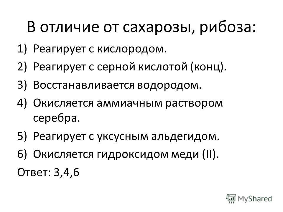 В отличие от сахарозы, рибоза: 1)Реагирует с кислородом. 2)Реагирует с серной кислотой (конц). 3)Восстанавливается водородом. 4)Окисляется аммиачным раствором серебра. 5)Реагирует с уксусным альдегидом. 6)Окисляется гидроксидом меди (II). Ответ: 3,4,