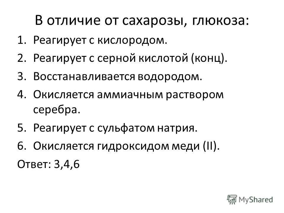 В отличие от сахарозы, глюкоза: 1.Реагирует с кислородом. 2.Реагирует с серной кислотой (конц). 3.Восстанавливается водородом. 4.Окисляется аммиачным раствором серебра. 5.Реагирует с сульфатом натрия. 6.Окисляется гидроксидом меди (II). Ответ: 3,4,6